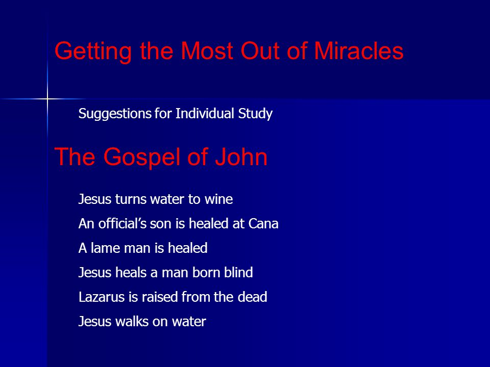 Suggestions for Individual Study Getting the Most Out of Miracles The Gospel of John Jesus turns water to wine An official's son is healed at Cana A lame man is healed Jesus heals a man born blind Lazarus is raised from the dead Jesus walks on water