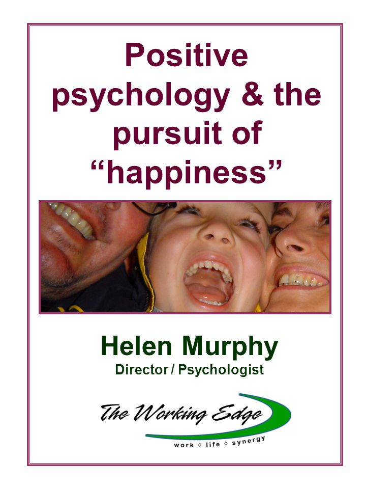 Positive psychology & the pursuit of happiness Helen Murphy Director / Psychologist
