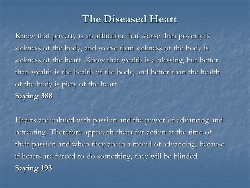 The Diseased Heart Know that poverty is an affliction, but worse than poverty is sickness of the body, and worse than sickness of the body is sickness of the heart.