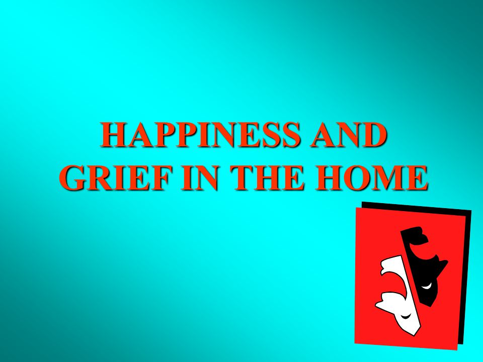 HAPPINESS AND GRIEF IN THE HOME I.SOME HAPPINESS WITH WHICH GOD BLESSES US IN THE HOME II.