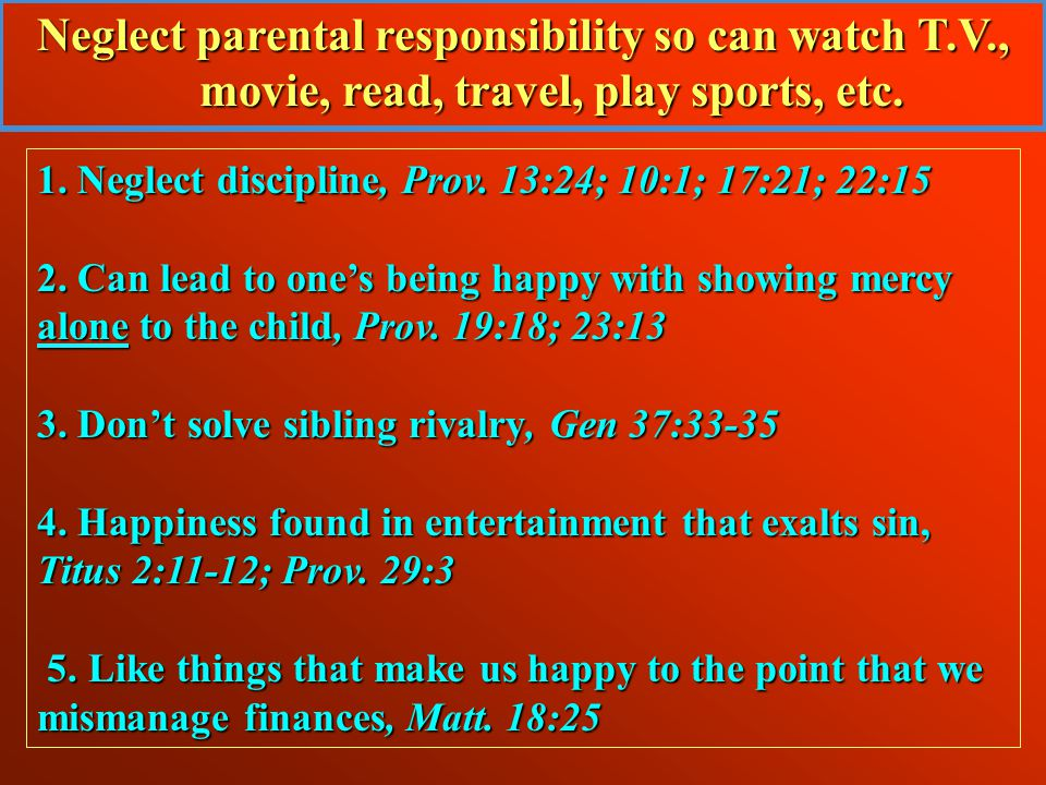 Neglect parental responsibility so can watch T.V., movie, read, travel, play sports, etc.