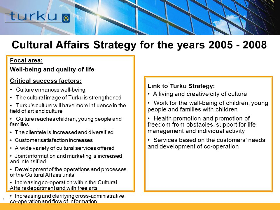7 Cultural Affairs Strategy for the years 2005 - 2008 Focal area: Well-being and quality of life Critical success factors: Culture enhances well-being The cultural image of Turku is strengthened Turku's culture will have more influence in the field of art and culture Culture reaches children, young people and families The clientele is increased and diversified Customer satisfaction increases A wide variety of cultural services offered Joint information and marketing is increased and intensified Development of the operations and processes of the Cultural Affairs units Increasing co-operation within the Cultural Affairs department and with free arts Increasing and clarifying cross-administrative co-operation and flow of information Link to Turku Strategy: A living and creative city of culture Work for the well-being of children, young people and families with children Health promotion and promotion of freedom from obstacles, support for life management and individual activity Services based on the customers' needs and development of co-operation