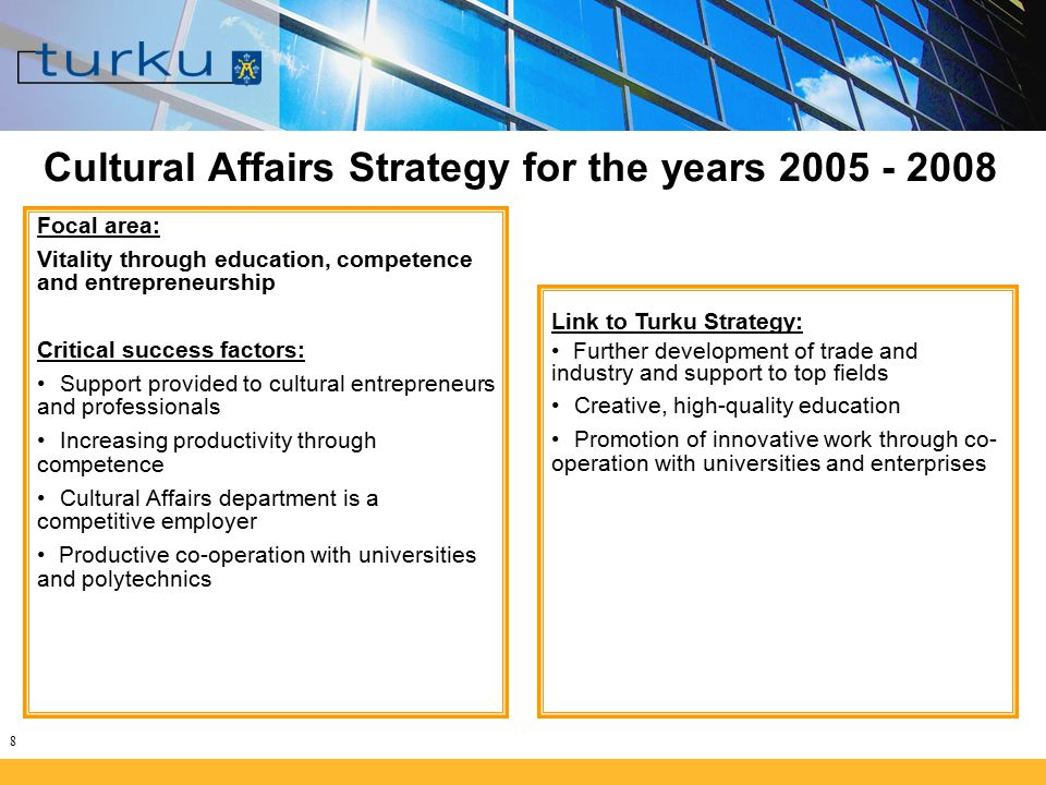 8 Cultural Affairs Strategy for the years 2005 - 2008 Focal area: Vitality through education, competence and entrepreneurship Critical success factors: Support provided to cultural entrepreneurs and professionals Increasing productivity through competence Cultural Affairs department is a competitive employer Productive co-operation with universities and polytechnics Link to Turku Strategy: Further development of trade and industry and support to top fields Creative, high-quality education Promotion of innovative work through co- operation with universities and enterprises