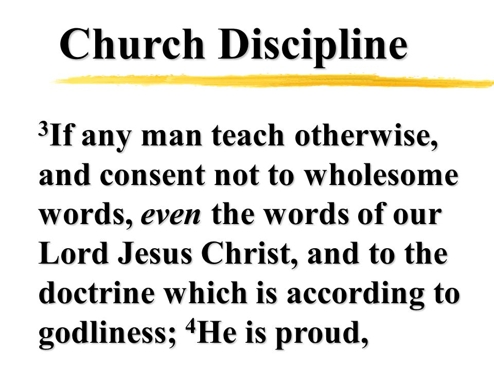 Church Discipline 3 If any man teach otherwise, and consent not to wholesome words, even the words of our Lord Jesus Christ, and to the doctrine which is according to godliness; 4 He is proud,