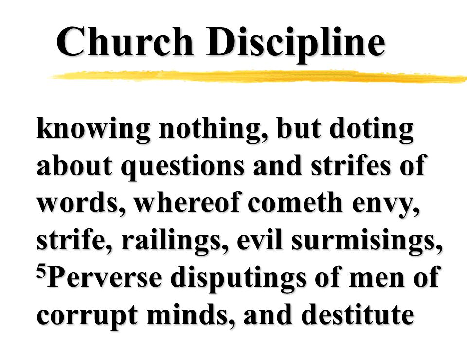 Church Discipline knowing nothing, but doting about questions and strifes of words, whereof cometh envy, strife, railings, evil surmisings, 5 Perverse disputings of men of corrupt minds, and destitute