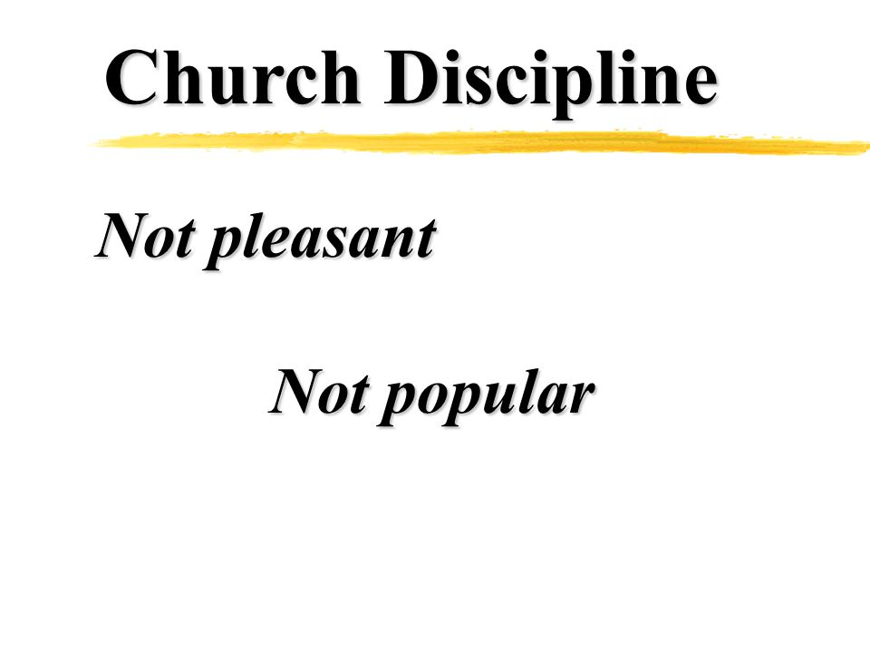 Church Discipline Not pleasant Not popular