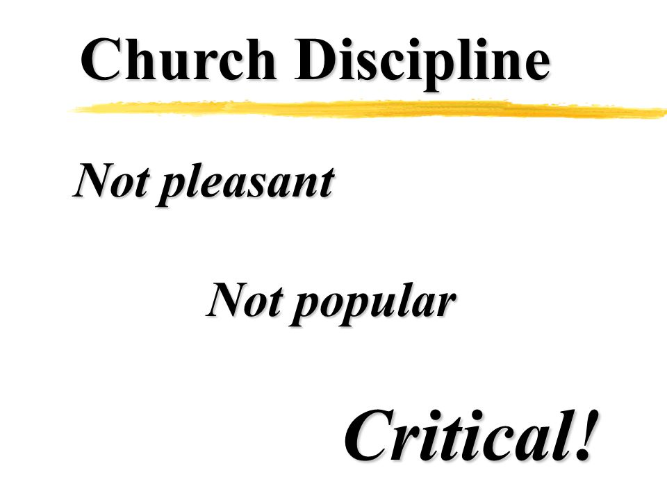 Church Discipline Not pleasant Not popular Critical!