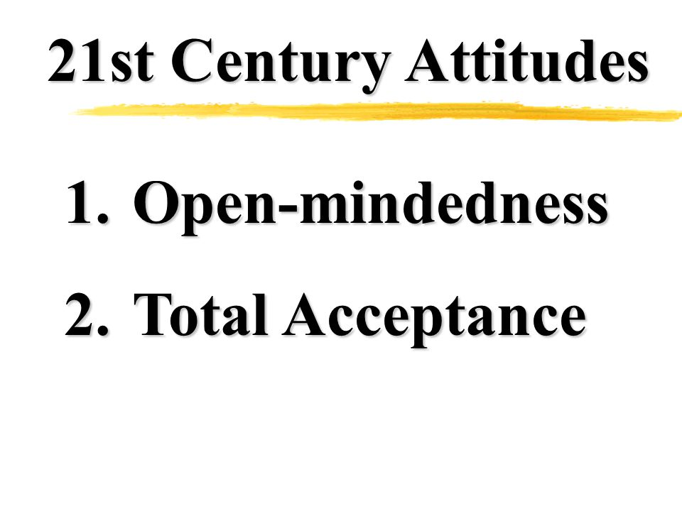 21st Century Attitudes 1.Open-mindedness 2.Total Acceptance