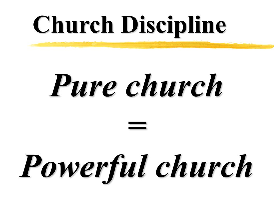 Church Discipline Pure church = Powerful church