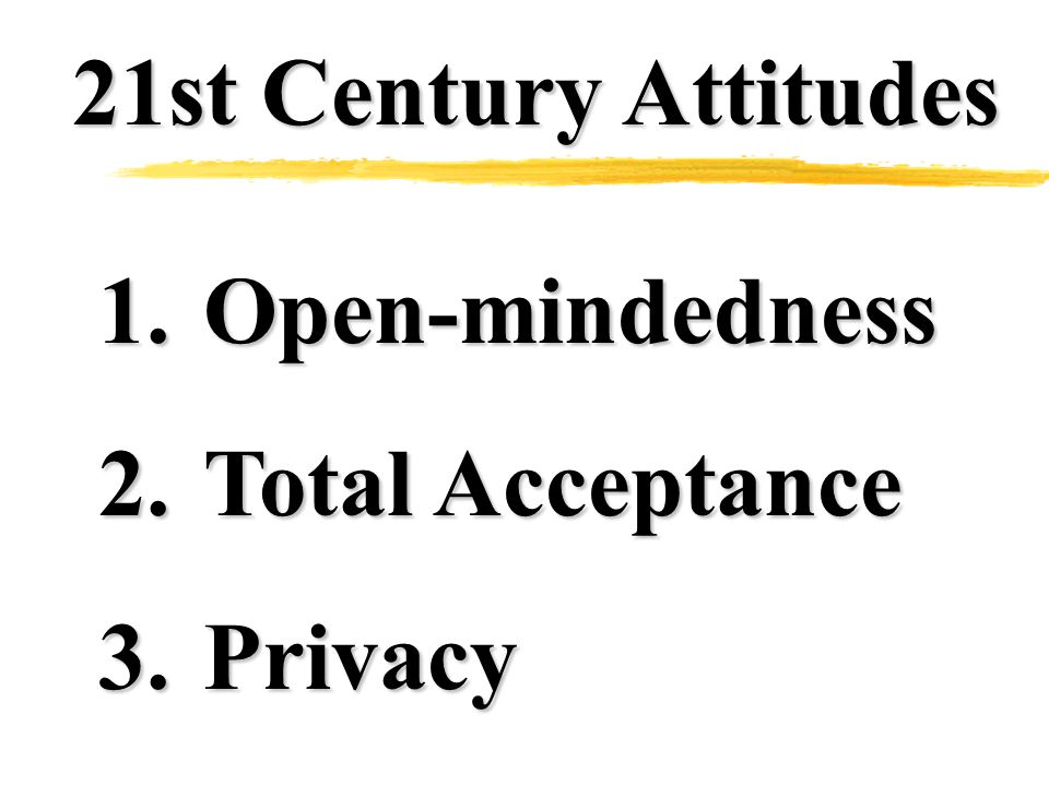 21st Century Attitudes 1.Open-mindedness 2.Total Acceptance 3.Privacy