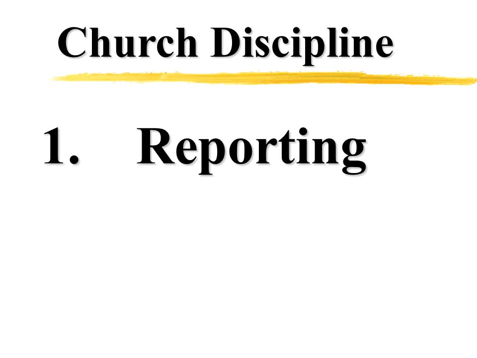Church Discipline 1.Reporting 2.Removal