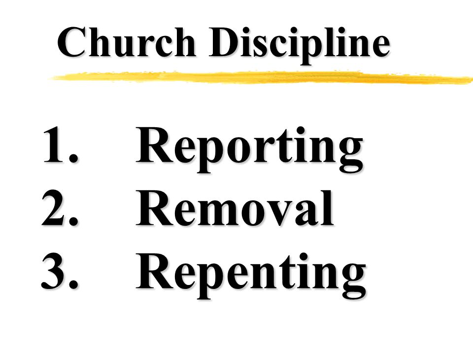 Church Discipline 1.Reporting 2.Removal 3.Repenting