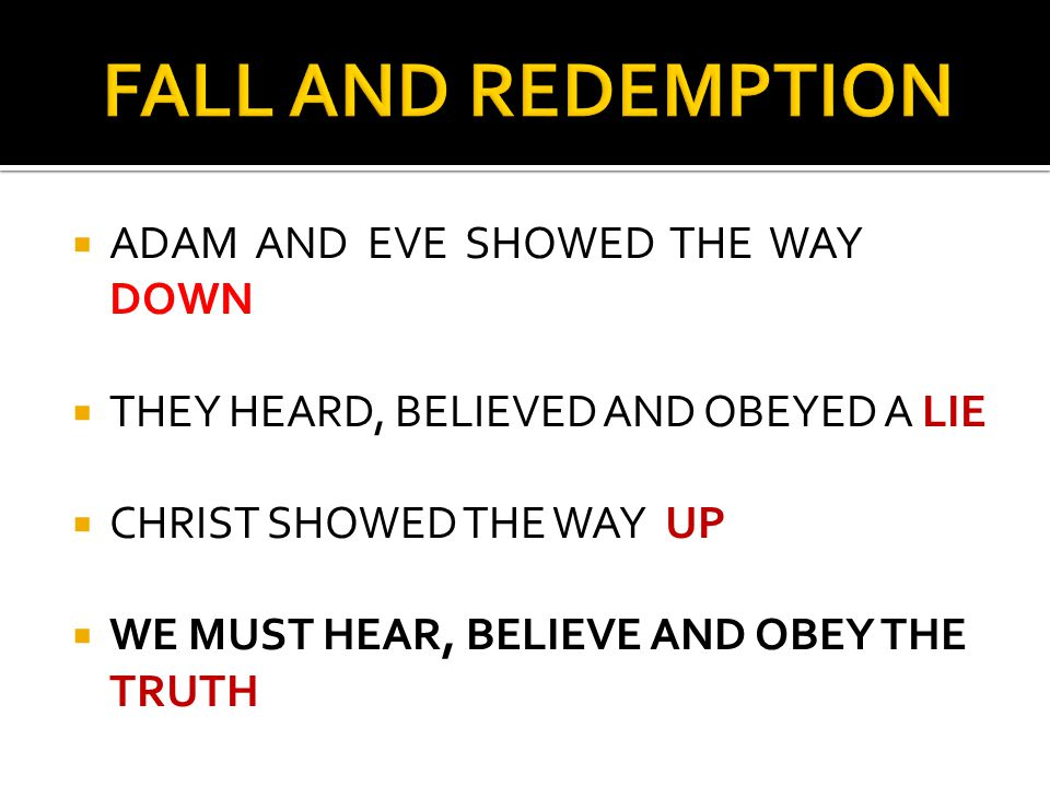  ADAM AND EVE SHOWED THE WAY DOWN  THEY HEARD, BELIEVED AND OBEYED A LIE  CHRIST SHOWED THE WAY UP  WE MUST HEAR, BELIEVE AND OBEY THE TRUTH