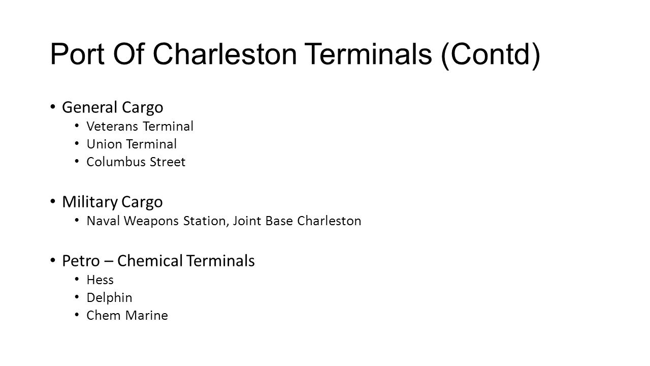 Port Of Charleston Terminals (Contd) General Cargo Veterans Terminal Union Terminal Columbus Street Military Cargo Naval Weapons Station, Joint Base Charleston Petro – Chemical Terminals Hess Delphin Chem Marine