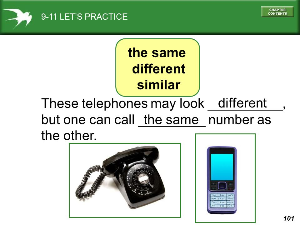 101 9-11 LET'S PRACTICE These telephones may look __________, but one can call _________ number as the other. different the same different similar