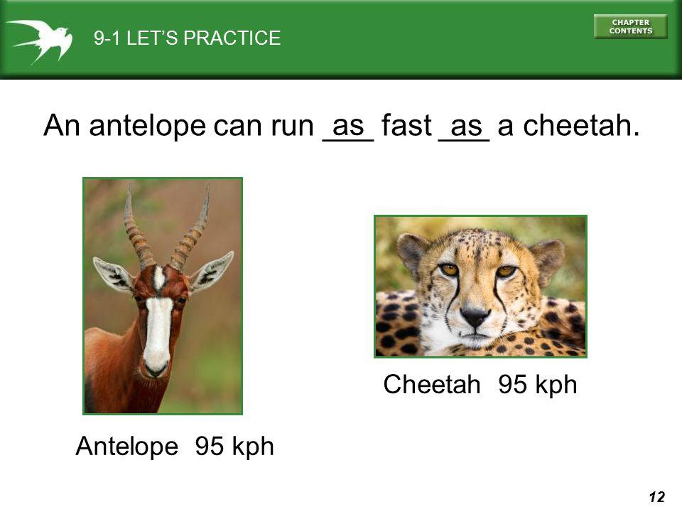 12 9-1 LET'S PRACTICE Cheetah 95 kph Antelope 95 kph An antelope can run ___ fast ___ a cheetah. as