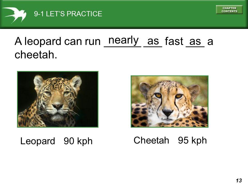 13 9-1 LET'S PRACTICE A leopard can run ______ ___ fast ___ a cheetah. as nearly Leopard 90 kph Cheetah 95 kph