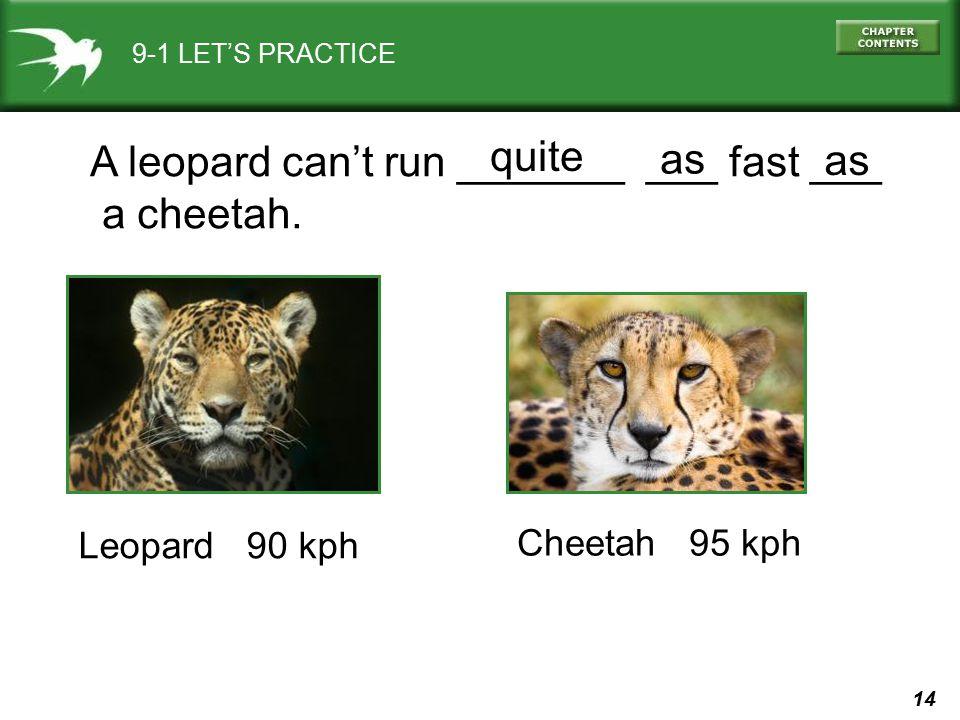 14 9-1 LET'S PRACTICE A leopard can't run _______ ___ fast ___ a cheetah. as quite Leopard 90 kph Cheetah 95 kph