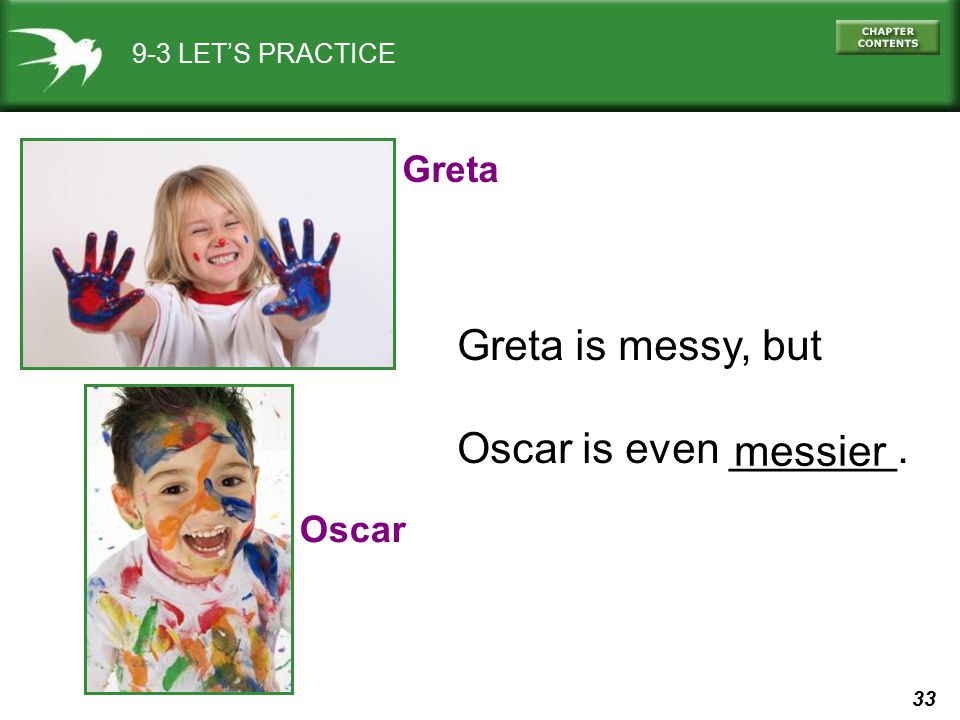 33 9-3 LET'S PRACTICE Greta Oscar Greta is messy, but Oscar is even _______. messier