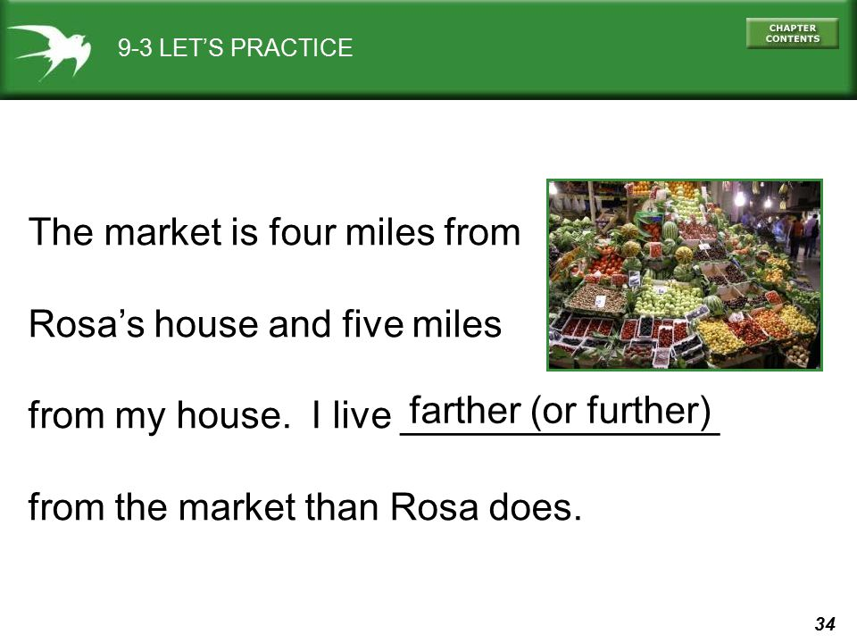 34 9-3 LET'S PRACTICE The market is four miles from Rosa's house and five miles from my house. I live _______________ from the market than Rosa does.