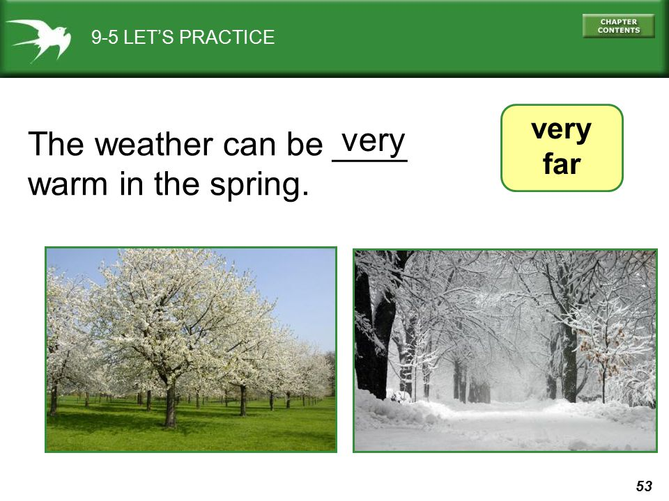53 9-5 LET'S PRACTICE very far The weather can be ____ warm in the spring. very