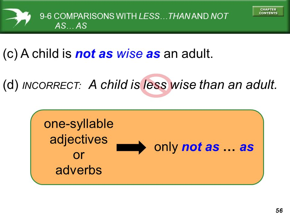 56 9-6 COMPARISONS WITH LESS…THAN AND NOT AS… AS (c) A child is not as wise as an adult. (d) INCORRECT: A child is less wise than an adult. only not a