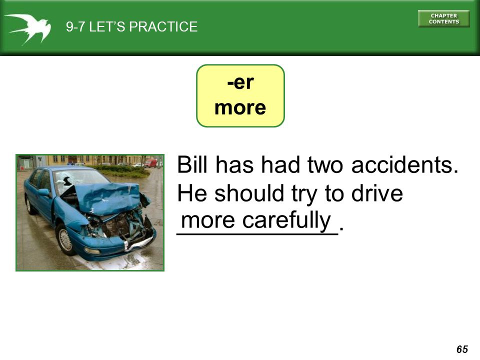 65 9-7 LET'S PRACTICE -er more Bill has had two accidents. He should try to drive ____________. more carefully
