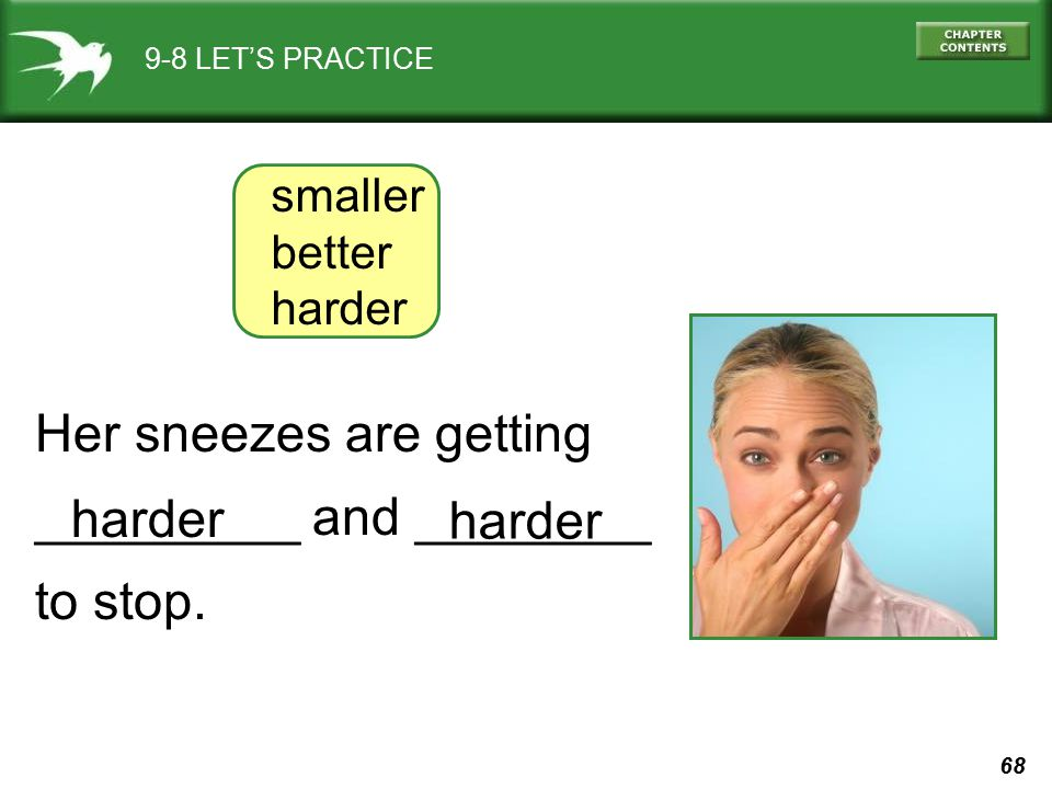 68 9-8 LET'S PRACTICE Her sneezes are getting _________ and ________ to stop. smaller better harder