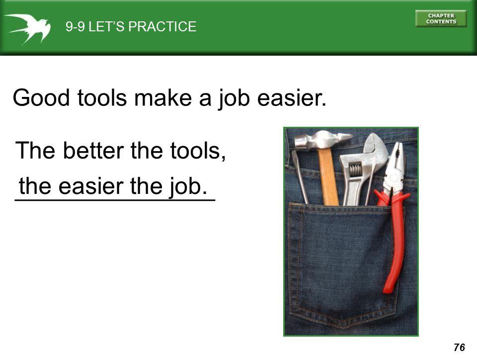 76 9-9 LET'S PRACTICE Good tools make a job easier. The better the tools, _______________ the easier the job.