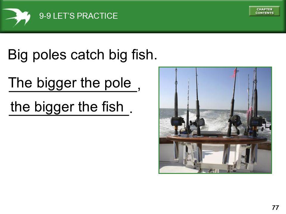77 9-9 LET'S PRACTICE Big poles catch big fish. ________________, _______________. The bigger the pole the bigger the fish