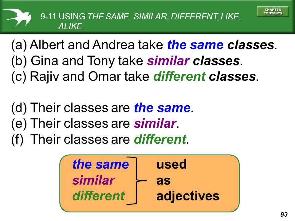 93 9-11 USING THE SAME, SIMILAR, DIFFERENT, LIKE, ALIKE (a) Albert and Andrea take the same classes. (b) Gina and Tony take similar classes. (c) Rajiv