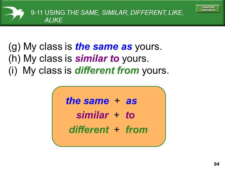 94 9-11 USING THE SAME, SIMILAR, DIFFERENT, LIKE, ALIKE (g) My class is the same as yours. (h) My class is similar to yours. (i) My class is different
