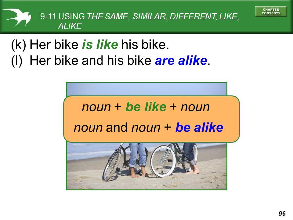 96 9-11 USING THE SAME, SIMILAR, DIFFERENT, LIKE, ALIKE (k) Her bike is like his bike. (l) Her bike and his bike are alike. noun + be like + noun noun