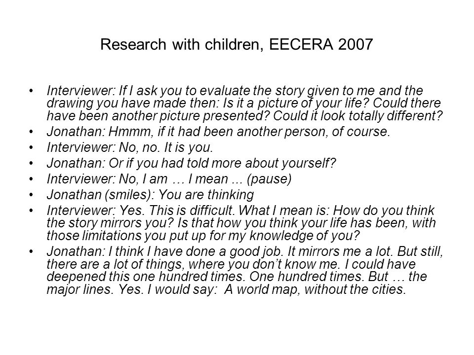 Research with children, EECERA 2007 Interviewer: If I ask you to evaluate the story given to me and the drawing you have made then: Is it a picture of your life.