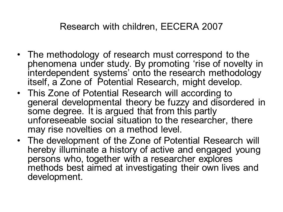 Research with children, EECERA 2007 The methodology of research must correspond to the phenomena under study. By promoting 'rise of novelty in interde