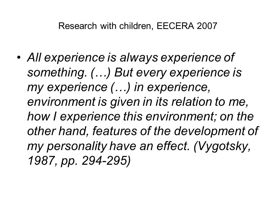 Research with children, EECERA 2007 All experience is always experience of something. (…) But every experience is my experience (…) in experience, env