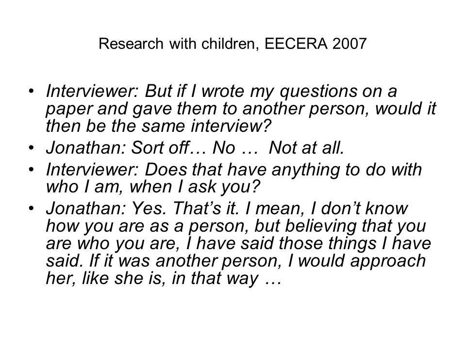 Research with children, EECERA 2007 Interviewer: But if I wrote my questions on a paper and gave them to another person, would it then be the same interview.