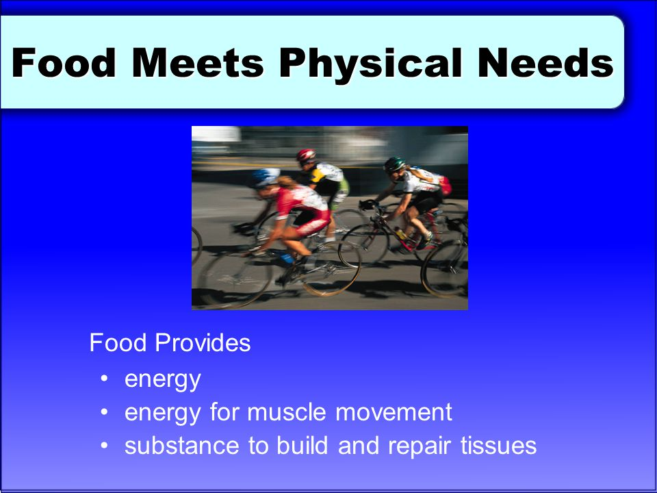 Food Meets Physical Needs Food Provides energy energy for muscle movement substance to build and repair tissues