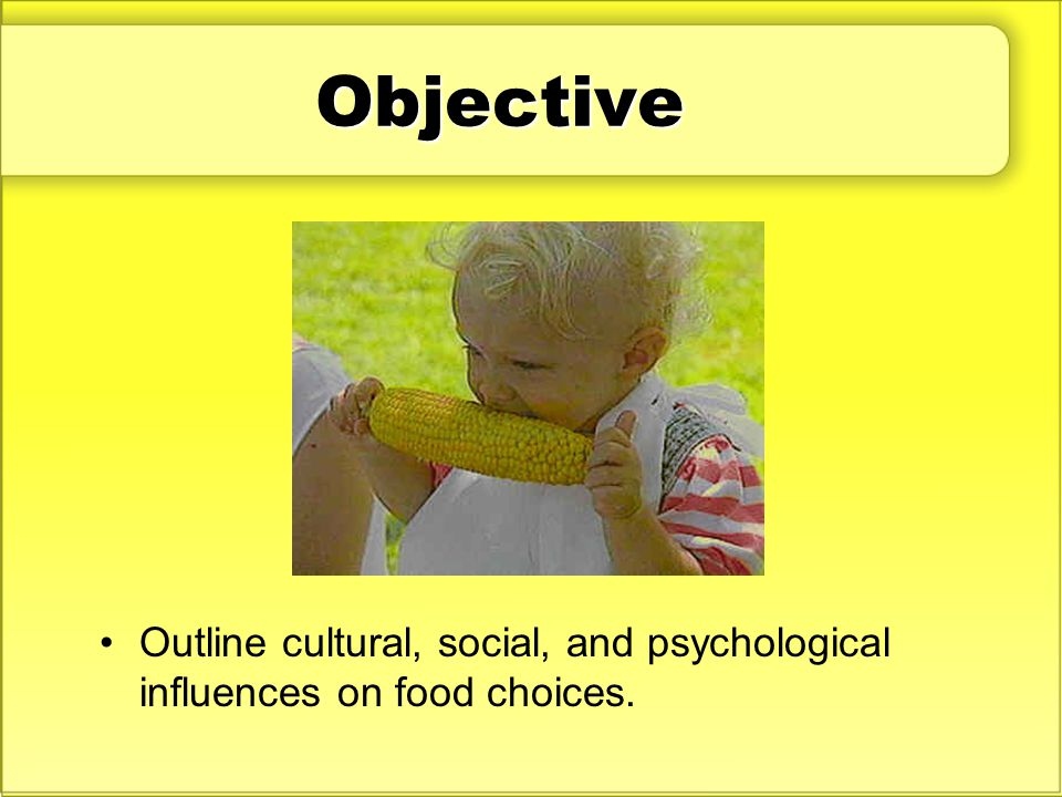 Objective Outline cultural, social, and psychological influences on food choices.