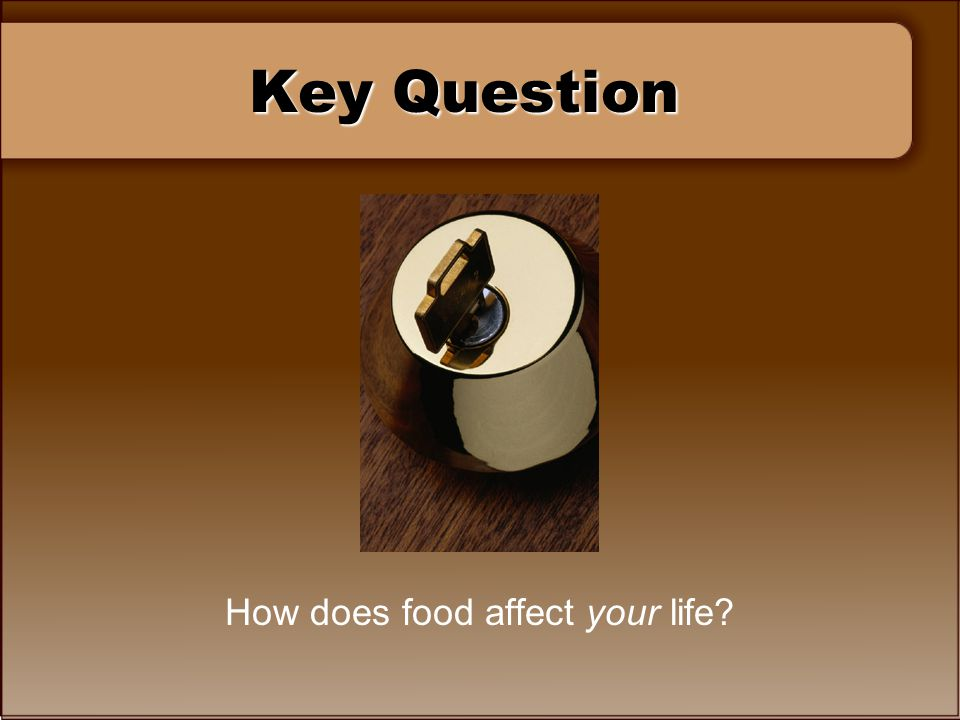 Key Question How does food affect your life?
