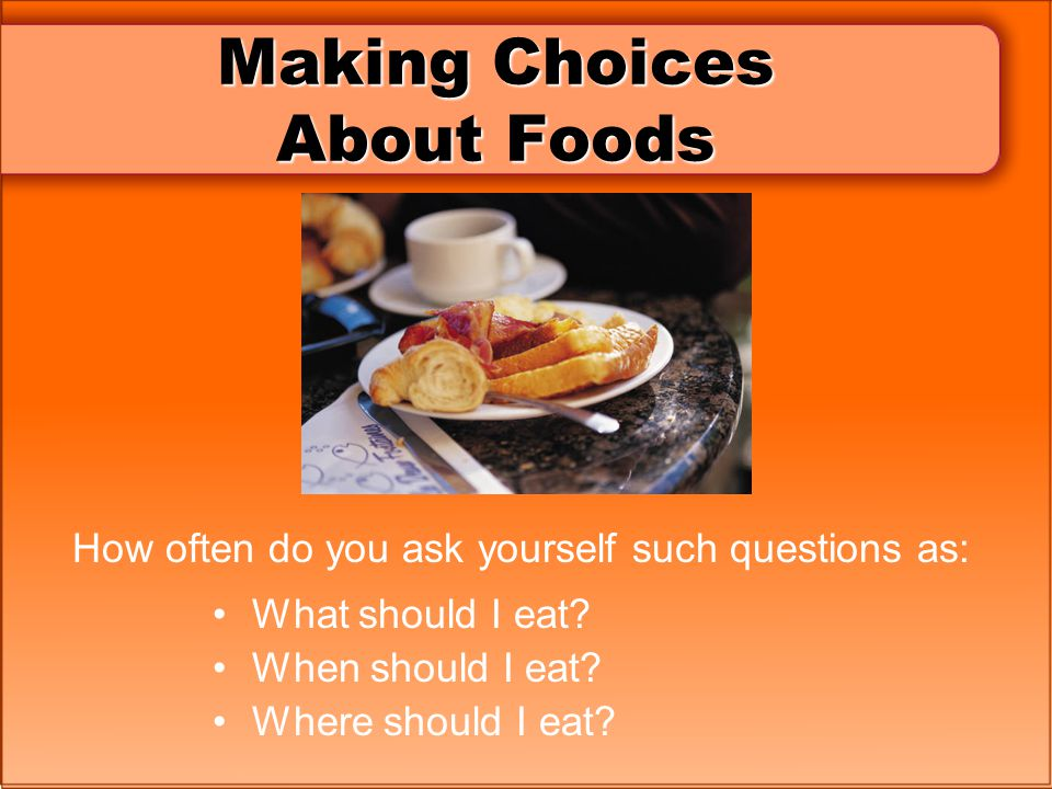 Making Choices About Foods How often do you ask yourself such questions as: What should I eat? When should I eat? Where should I eat?