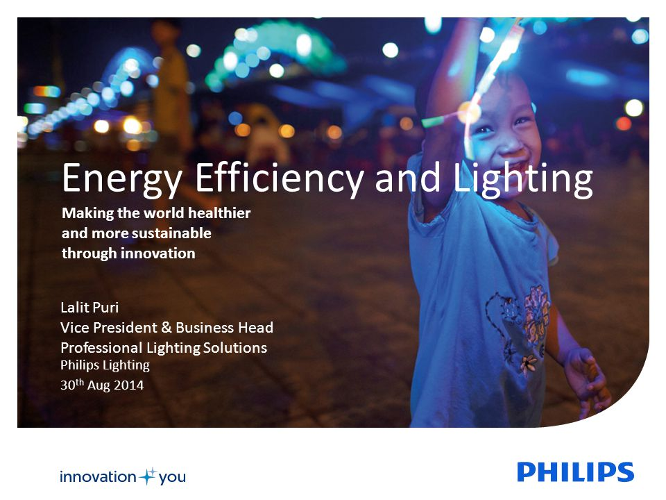 Energy Efficiency and Lighting Philips Lighting 30 th Aug 2014 Lalit Puri Vice President & Business Head Professional Lighting Solutions Making the world healthier and more sustainable through innovation