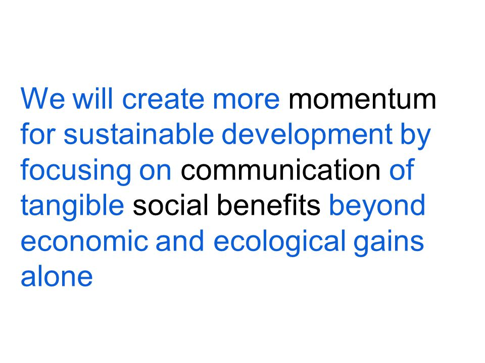 We will create more momentum for sustainable development by focusing on communication of tangible social benefits beyond economic and ecological gains alone