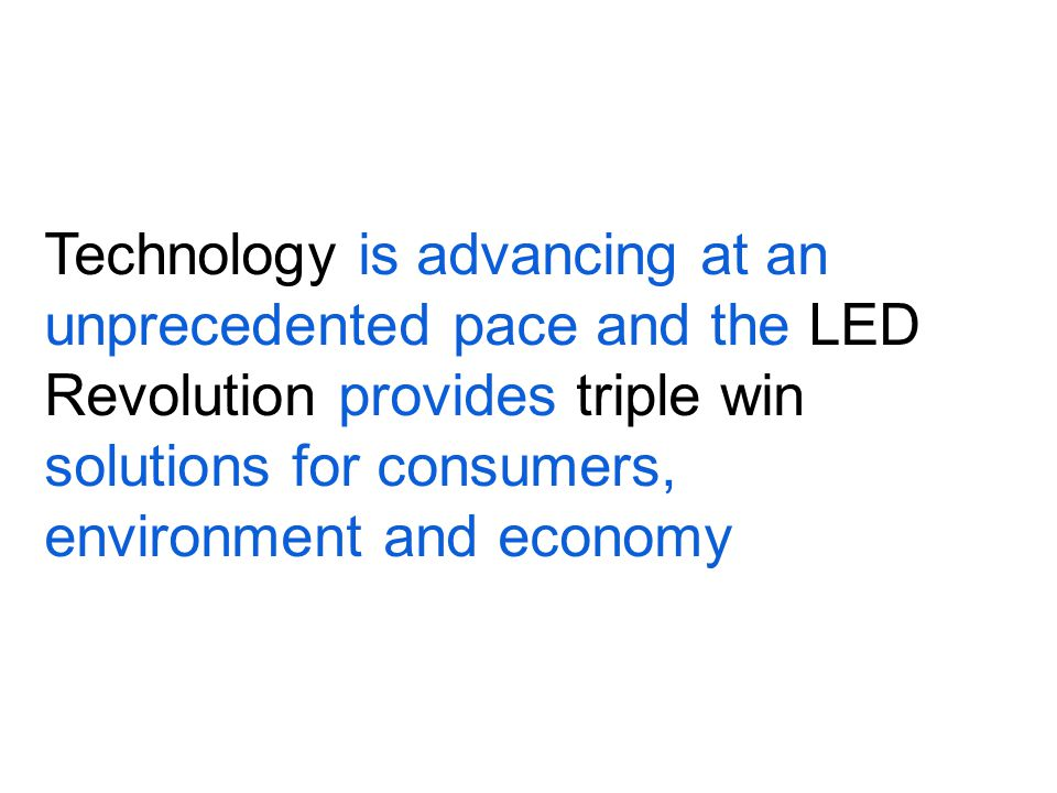 Technology is advancing at an unprecedented pace and the LED Revolution provides triple win solutions for consumers, environment and economy