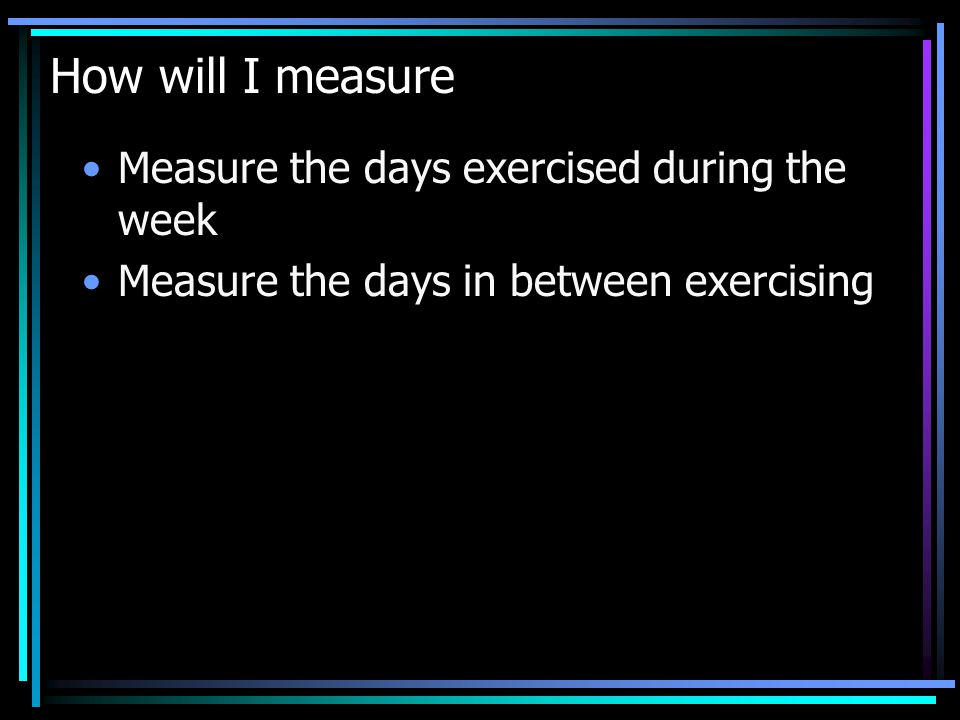 How will I measure Measure the days exercised during the week Measure the days in between exercising