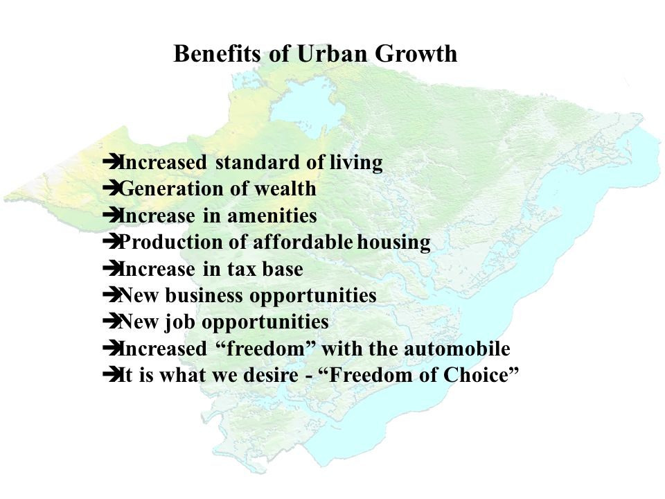Benefits of Urban Growth è Increased standard of living è Generation of wealth è Increase in amenities è Production of affordable housing è Increase in tax base è New business opportunities è New job opportunities è Increased freedom with the automobile è It is what we desire - Freedom of Choice