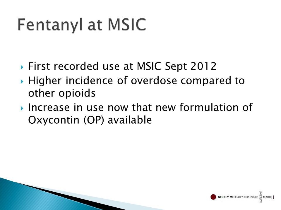  First recorded use at MSIC Sept 2012  Higher incidence of overdose compared to other opioids  Increase in use now that new formulation of Oxycontin (OP) available