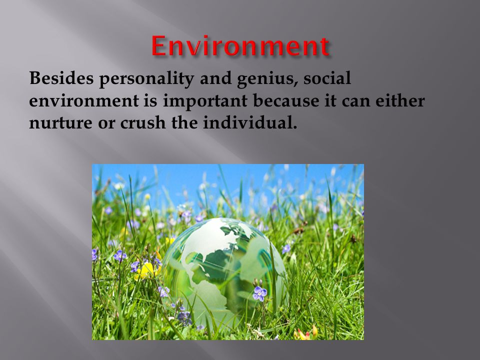 Besides personality and genius, social environment is important because it can either nurture or crush the individual.