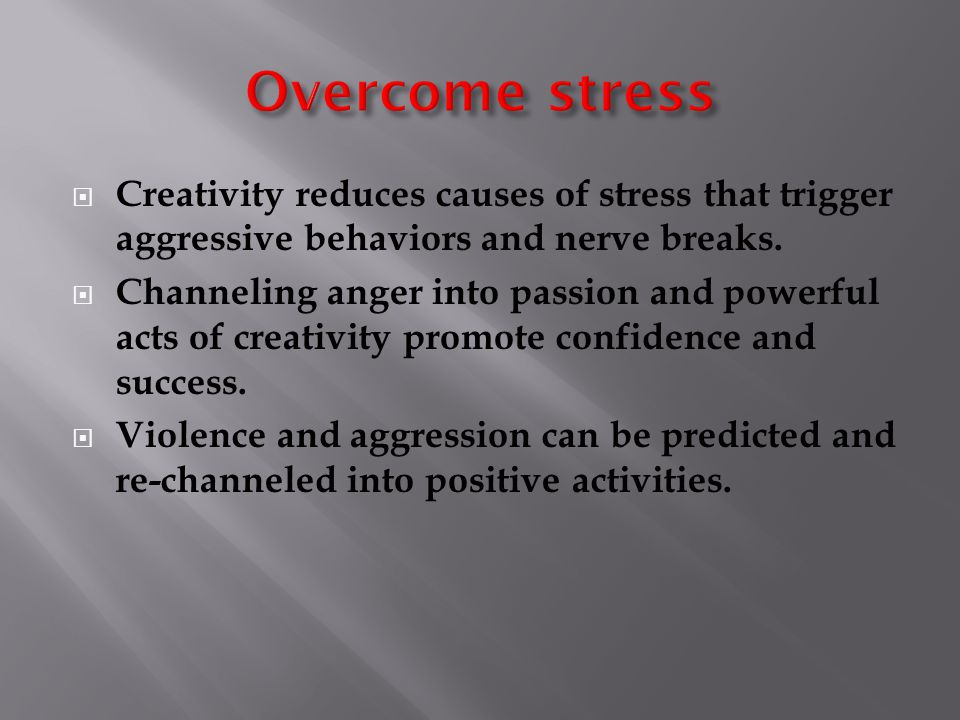  Creativity reduces causes of stress that trigger aggressive behaviors and nerve breaks.