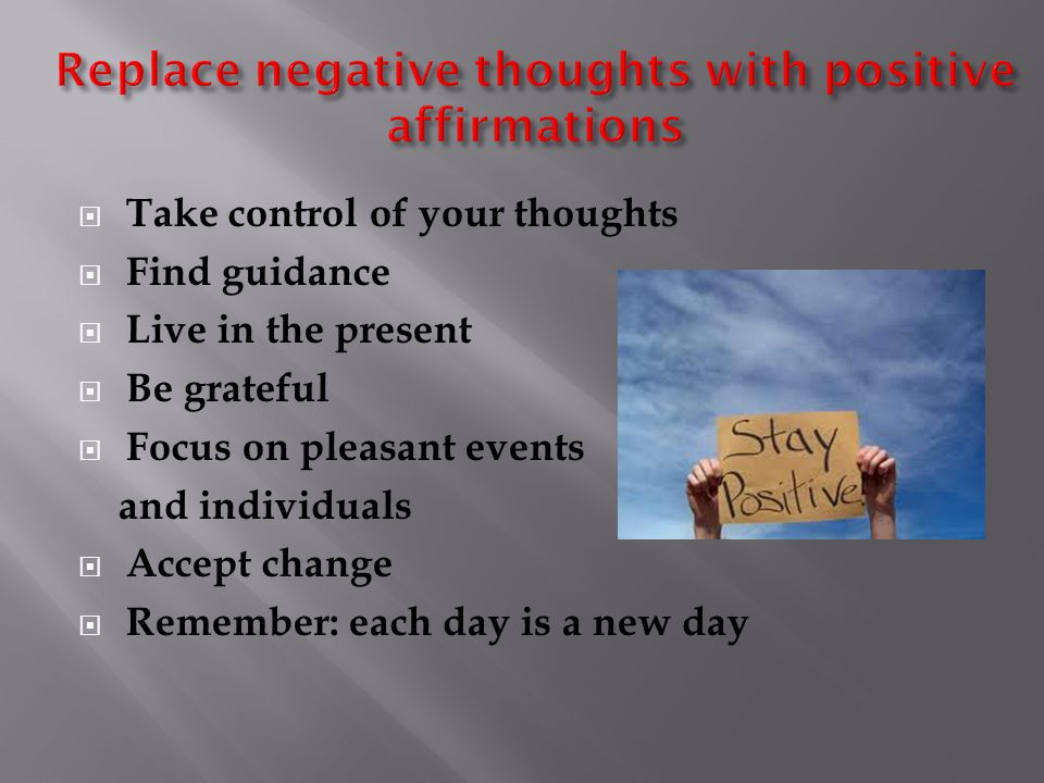  Take control of your thoughts  Find guidance  Live in the present  Be grateful  Focus on pleasant events and individuals  Accept change  Remember: each day is a new day